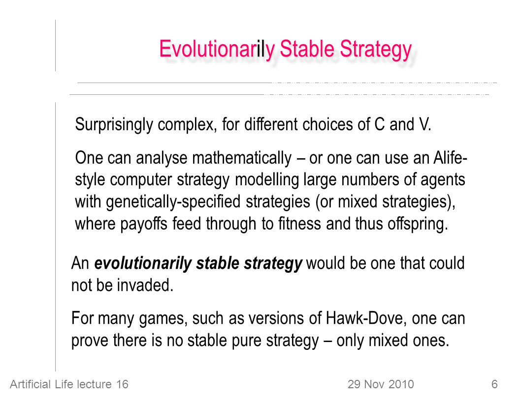 29 Nov 2010Artificial Life lecture 166 Evolutionarily Stable Strategy Surprisingly complex, for different choices of C and V.