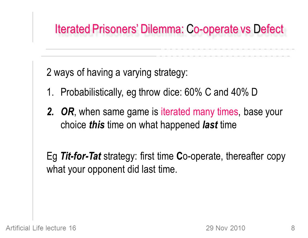 29 Nov 2010Artificial Life lecture 168 Iterated Prisoners' Dilemma: Co-operate vs Defect 2 ways of having a varying strategy: 1.Probabilistically, eg throw dice: 60% C and 40% D 2.OR, when same game is iterated many times, base your choice this time on what happened last time Eg Tit-for-Tat strategy: first time C o-operate, thereafter copy what your opponent did last time.