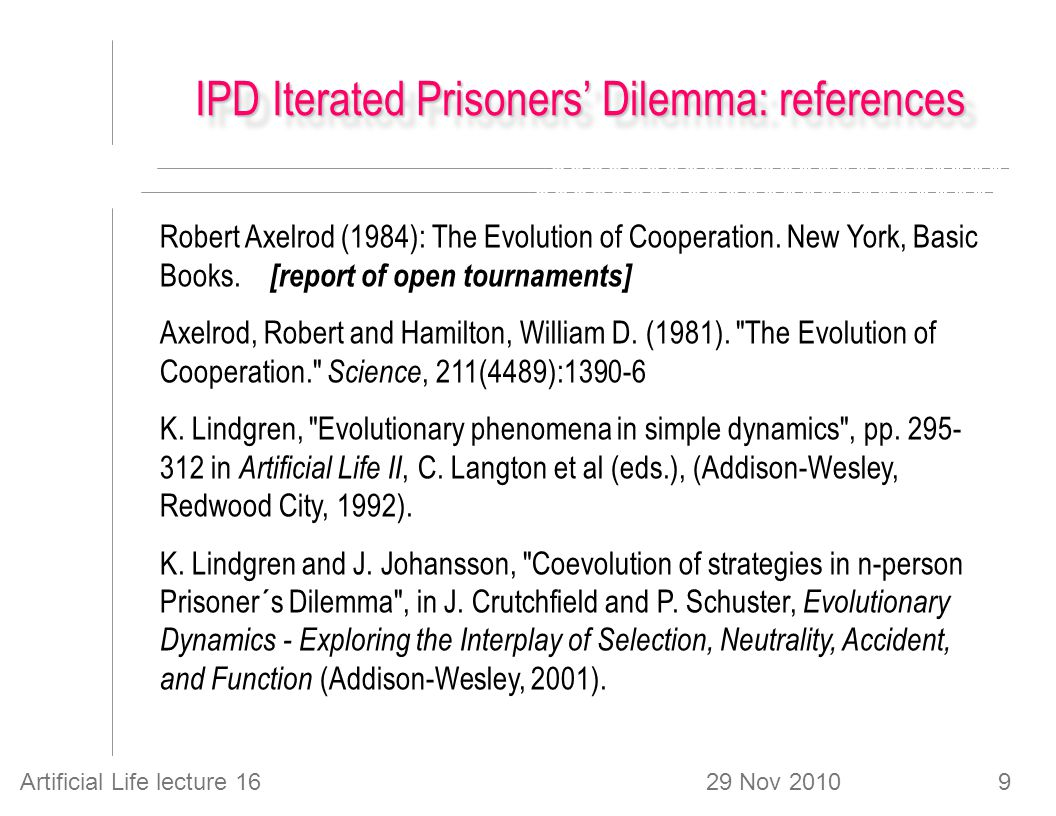 29 Nov 2010Artificial Life lecture 169 IPD Iterated Prisoners' Dilemma: references Robert Axelrod (1984): The Evolution of Cooperation.
