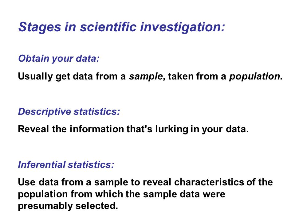 Stages in scientific investigation: Obtain your data: Usually get data from a sample, taken from a population. Descriptive statistics: Reveal the info