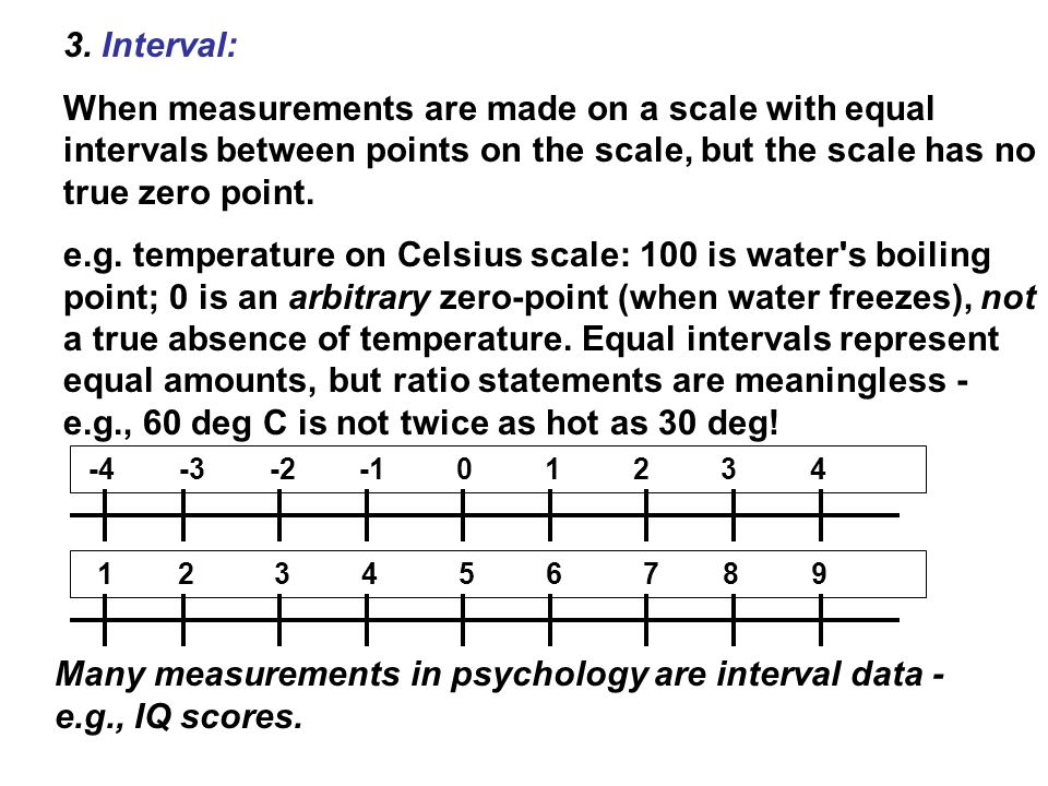 3. Interval: When measurements are made on a scale with equal intervals between points on the scale, but the scale has no true zero point. e.g. temper