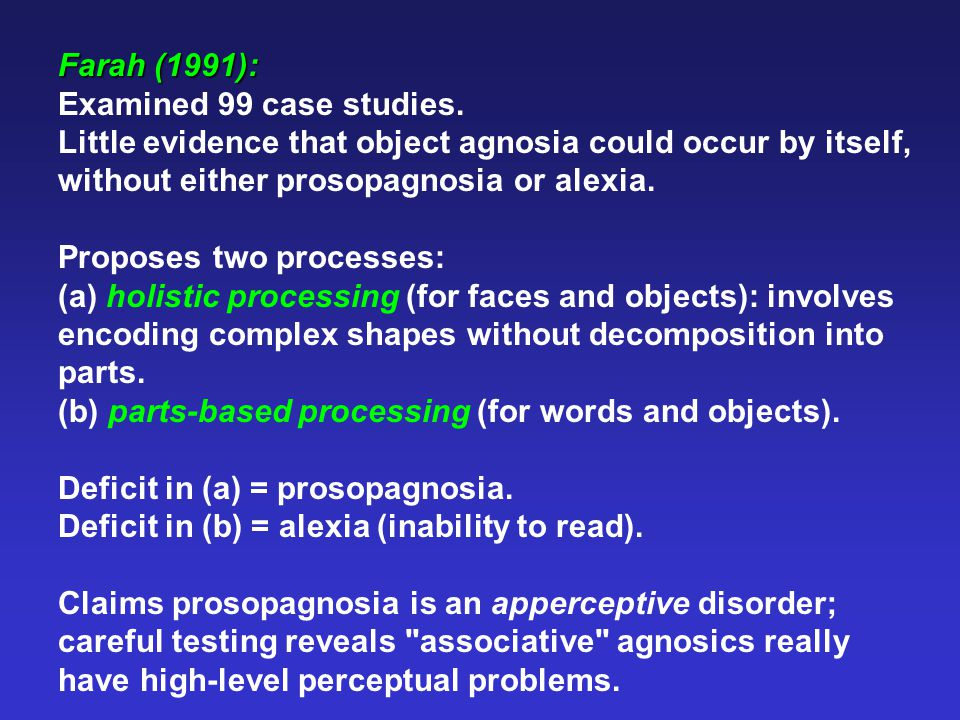 Farah (1991): Examined 99 case studies. Little evidence that object agnosia could occur by itself, without either prosopagnosia or alexia. Proposes tw