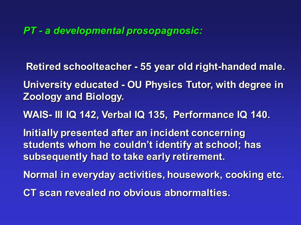 PT - a developmental prosopagnosic: Retired schoolteacher - 55 year old right-handed male.