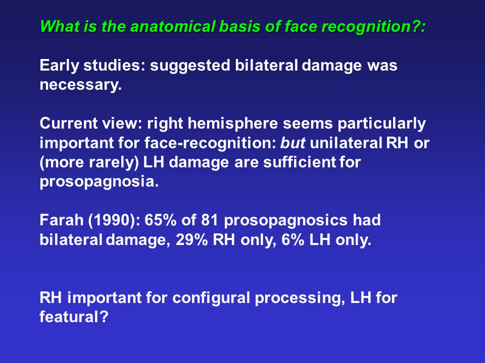 What is the anatomical basis of face recognition : Early studies: suggested bilateral damage was necessary.