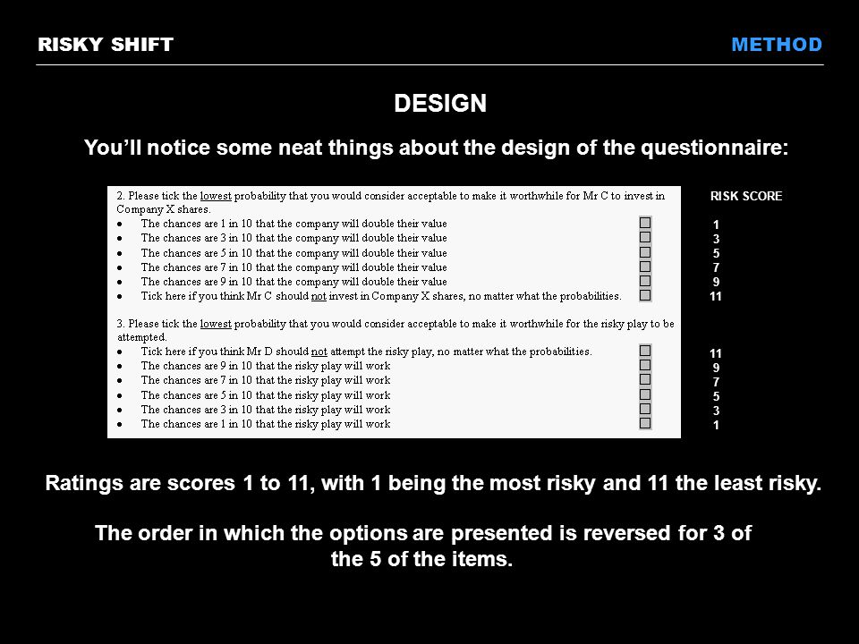 DESIGN You'll notice some neat things about the design of the questionnaire: METHODRISKY SHIFT Ratings are scores 1 to 11, with 1 being the most risky and 11 the least risky.