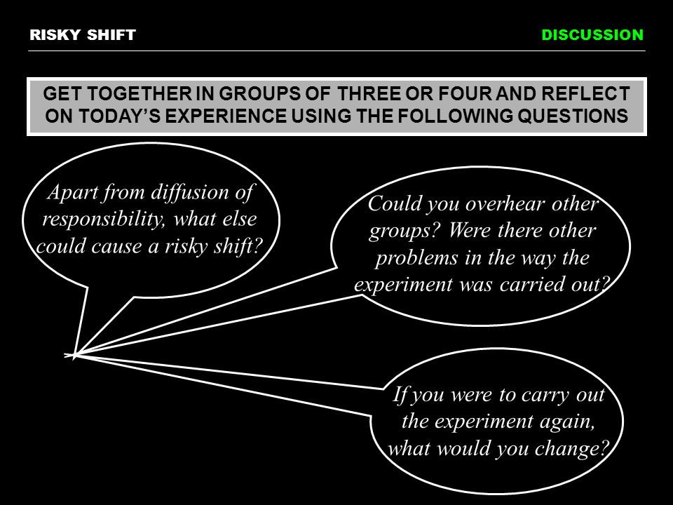 DISCUSSION GET TOGETHER IN GROUPS OF THREE OR FOUR AND REFLECT ON TODAY'S EXPERIENCE USING THE FOLLOWING QUESTIONS Apart from diffusion of responsibility, what else could cause a risky shift.