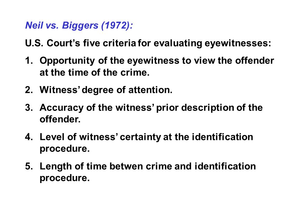 Neil vs. Biggers (1972): U.S. Court's five criteria for evaluating eyewitnesses: 1.Opportunity of the eyewitness to view the offender at the time of t