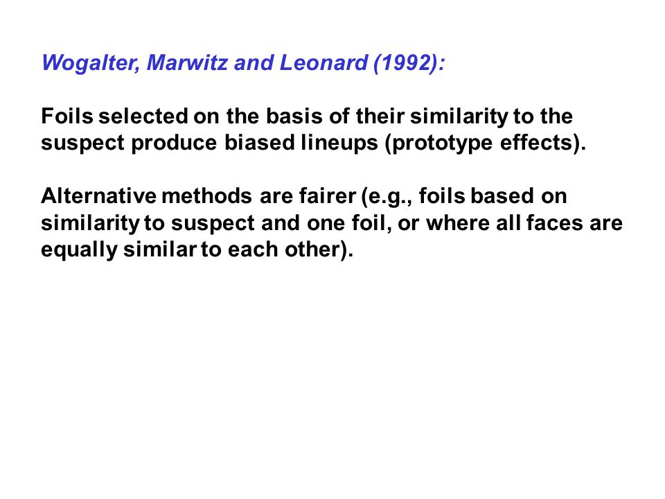 Wogalter, Marwitz and Leonard (1992): Foils selected on the basis of their similarity to the suspect produce biased lineups (prototype effects).