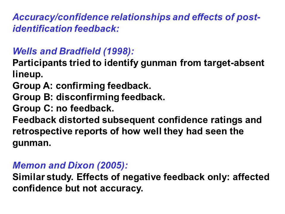 Accuracy/confidence relationships and effects of post- identification feedback: Wells and Bradfield (1998): Participants tried to identify gunman from target-absent lineup.