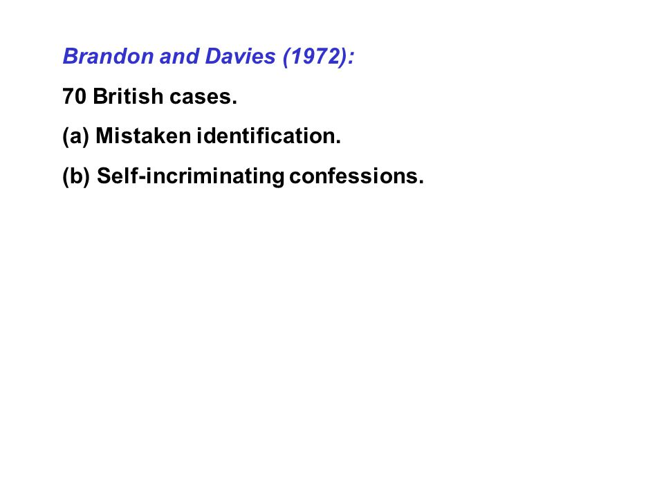 Brandon and Davies (1972): 70 British cases. (a) Mistaken identification. (b) Self-incriminating confessions.