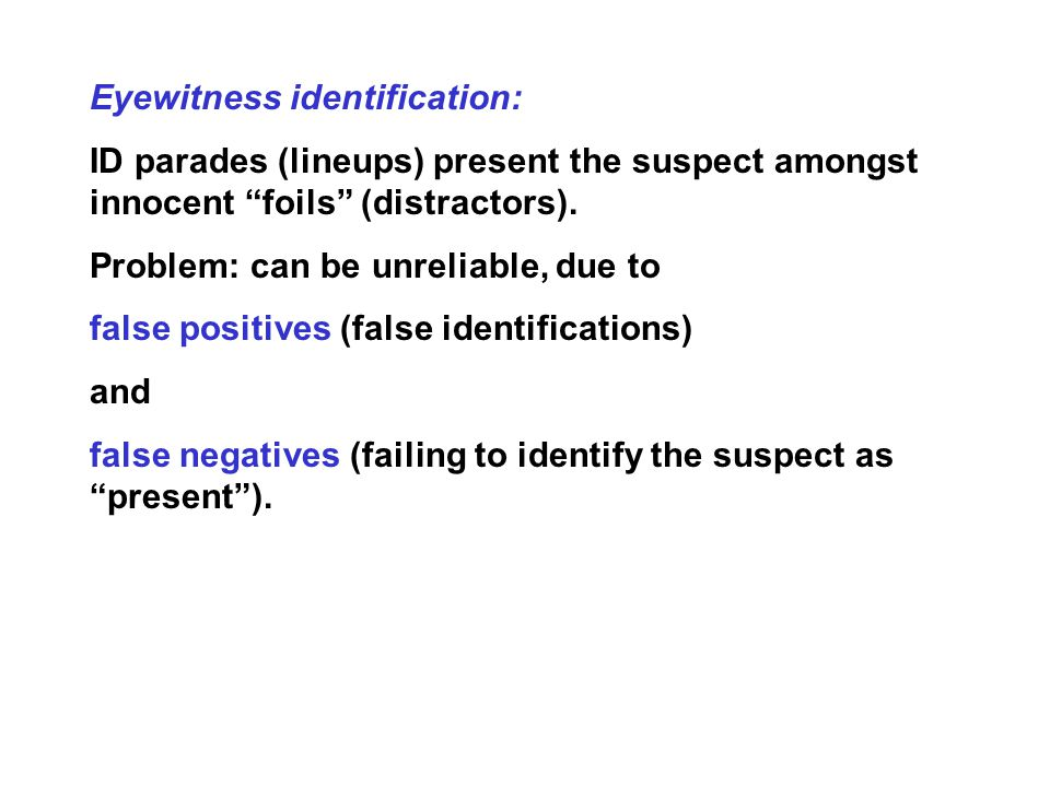 Eyewitness identification: ID parades (lineups) present the suspect amongst innocent foils (distractors).