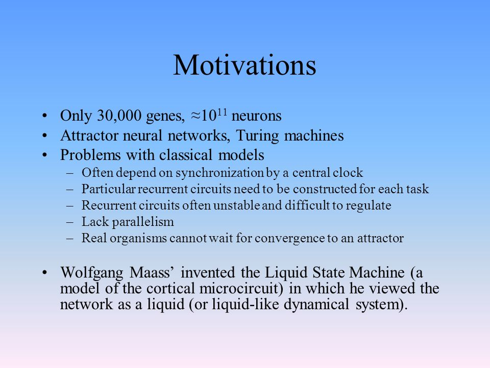 Motivations Only 30,000 genes, ≈10 11 neurons Attractor neural networks, Turing machines Problems with classical models –Often depend on synchronizati