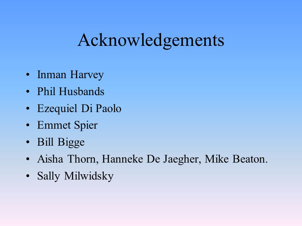 Acknowledgements Inman Harvey Phil Husbands Ezequiel Di Paolo Emmet Spier Bill Bigge Aisha Thorn, Hanneke De Jaegher, Mike Beaton. Sally Milwidsky