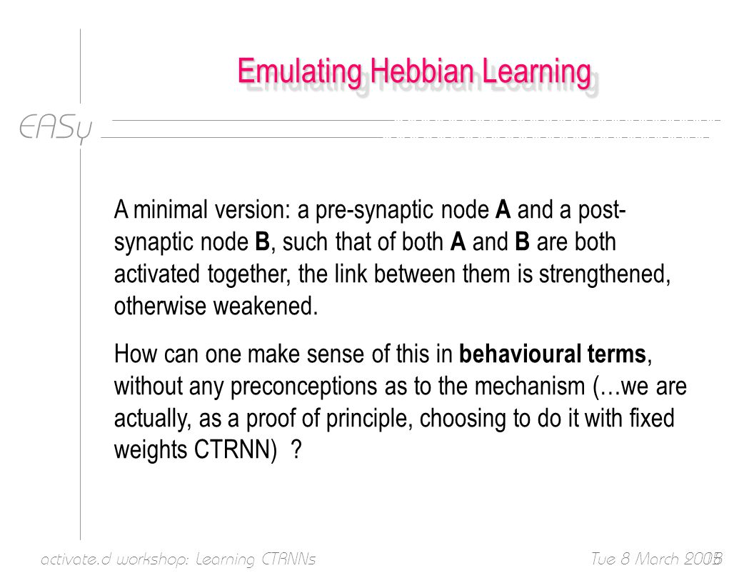 EASy Tue 8 March 2005activate.d workshop: Learning CTRNNs18 Emulating Hebbian Learning A minimal version: a pre-synaptic node A and a post- synaptic node B, such that of both A and B are both activated together, the link between them is strengthened, otherwise weakened.