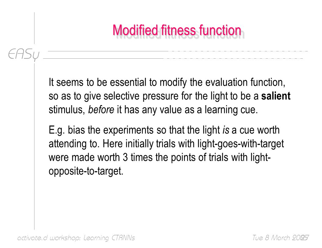 EASy Tue 8 March 2005activate.d workshop: Learning CTRNNs27 Modified fitness function It seems to be essential to modify the evaluation function, so as to give selective pressure for the light to be a salient stimulus, before it has any value as a learning cue.