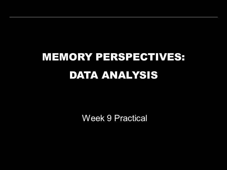 MEMORY PERSPECTIVES: DATA ANALYSIS Week 9 Practical