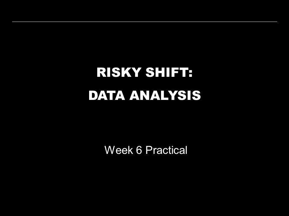 RISKY SHIFT: DATA ANALYSIS Week 6 Practical