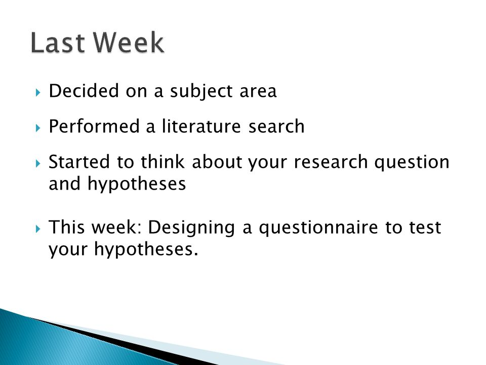  Decided on a subject area  Performed a literature search  Started to think about your research question and hypotheses  This week: Designing a questionnaire to test your hypotheses.