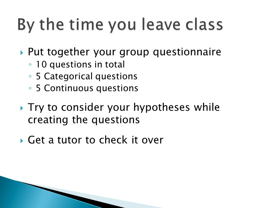  Put together your group questionnaire ◦ 10 questions in total ◦ 5 Categorical questions ◦ 5 Continuous questions  Try to consider your hypotheses while creating the questions  Get a tutor to check it over