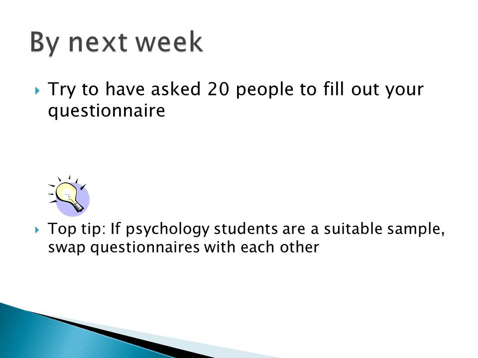  Try to have asked 20 people to fill out your questionnaire  Top tip: If psychology students are a suitable sample, swap questionnaires with each other