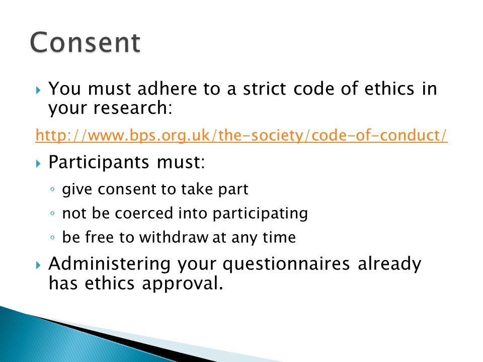  You must adhere to a strict code of ethics in your research: http://www.bps.org.uk/the-society/code-of-conduct/  Participants must: ◦ give consent to take part ◦ not be coerced into participating ◦ be free to withdraw at any time  Administering your questionnaires already has ethics approval.