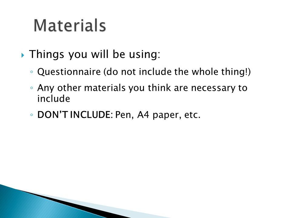  Things you will be using: ◦ Questionnaire (do not include the whole thing!) ◦ Any other materials you think are necessary to include ◦ DON'T INCLUDE: Pen, A4 paper, etc.