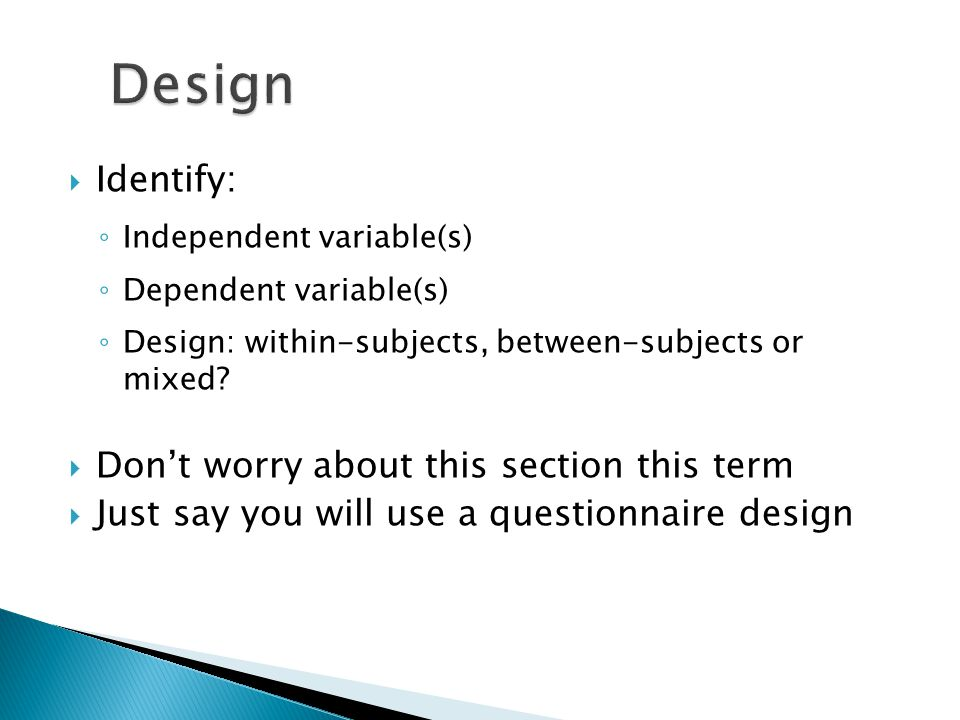  Identify: ◦ Independent variable(s) ◦ Dependent variable(s) ◦ Design: within-subjects, between-subjects or mixed?  Don't worry about this section t