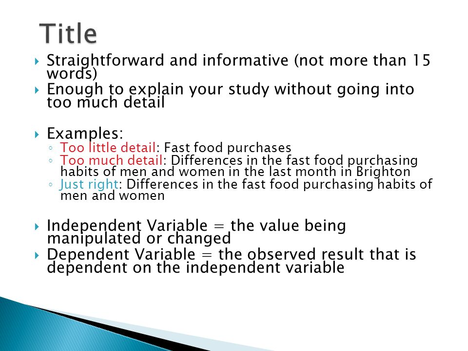  Straightforward and informative (not more than 15 words)  Enough to explain your study without going into too much detail  Examples: ◦ Too little detail: Fast food purchases ◦ Too much detail: Differences in the fast food purchasing habits of men and women in the last month in Brighton ◦ Just right: Differences in the fast food purchasing habits of men and women  Independent Variable = the value being manipulated or changed  Dependent Variable = the observed result that is dependent on the independent variable
