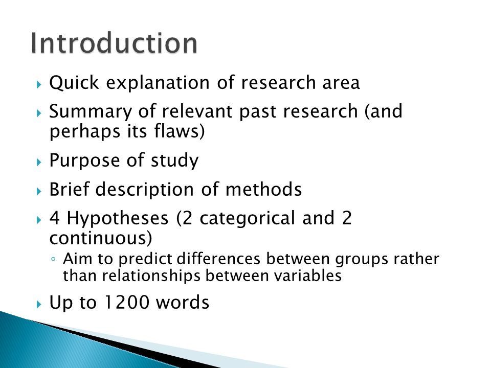  Quick explanation of research area  Summary of relevant past research (and perhaps its flaws)  Purpose of study  Brief description of methods  4 Hypotheses (2 categorical and 2 continuous) ◦ Aim to predict differences between groups rather than relationships between variables  Up to 1200 words