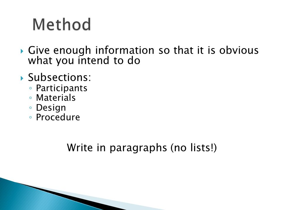  Give enough information so that it is obvious what you intend to do  Subsections: ◦ Participants ◦ Materials ◦ Design ◦ Procedure Write in paragraphs (no lists!)