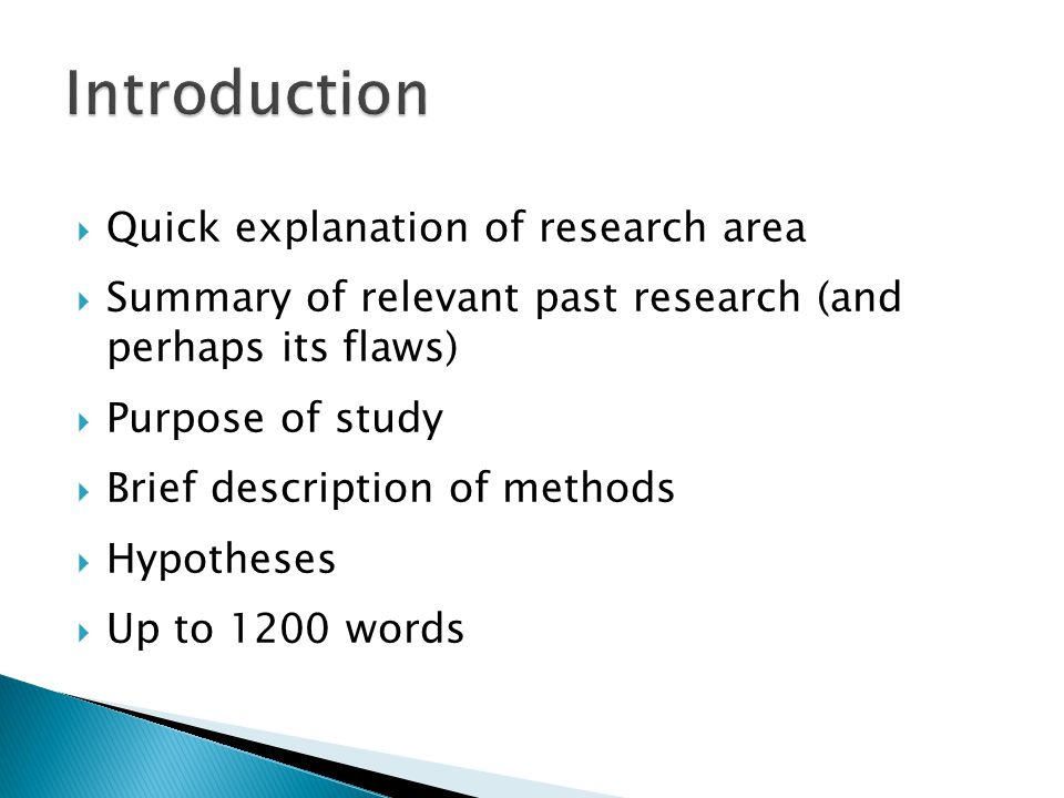  Quick explanation of research area  Summary of relevant past research (and perhaps its flaws)  Purpose of study  Brief description of methods  Hypotheses  Up to 1200 words