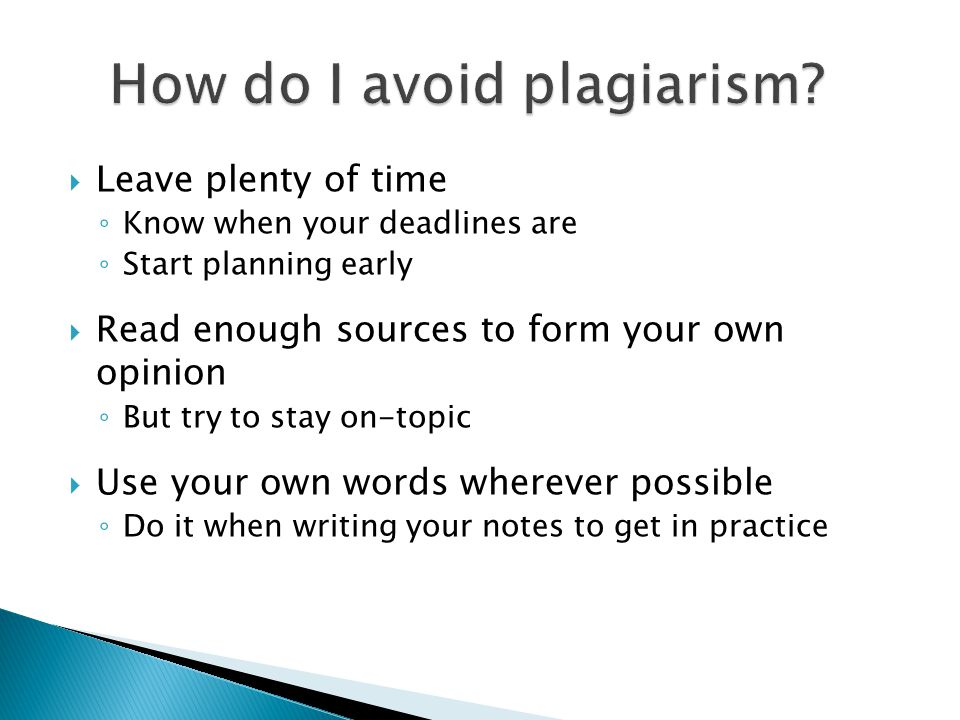  Leave plenty of time ◦ Know when your deadlines are ◦ Start planning early  Read enough sources to form your own opinion ◦ But try to stay on-topic  Use your own words wherever possible ◦ Do it when writing your notes to get in practice