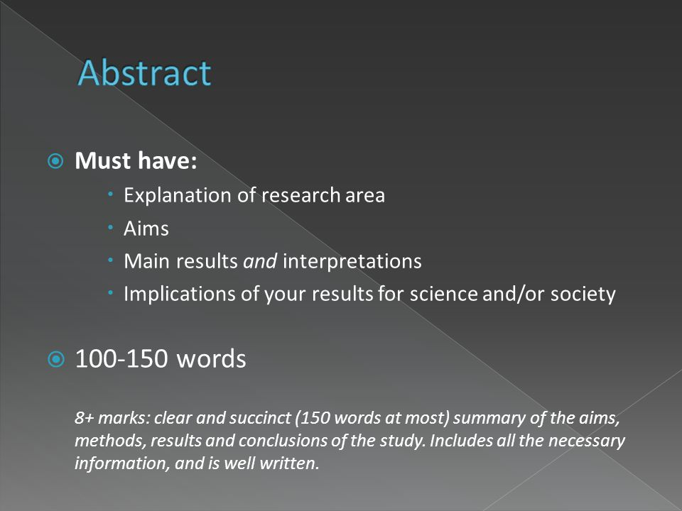  Must have:  Explanation of research area  Aims  Main results and interpretations  Implications of your results for science and/or society  100-150 words 8+ marks: clear and succinct (150 words at most) summary of the aims, methods, results and conclusions of the study.