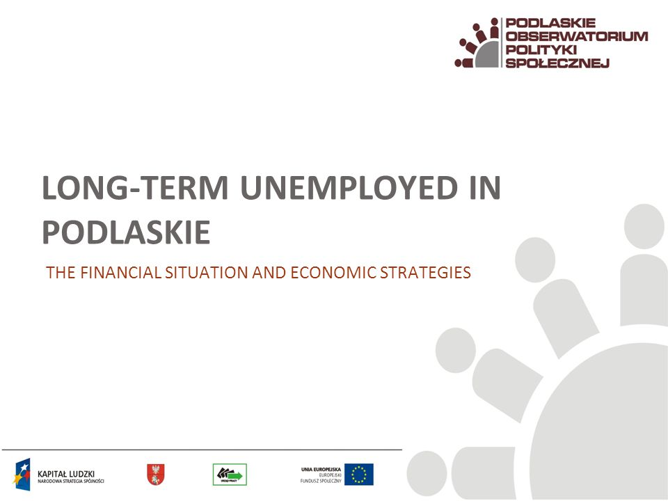 LONG-TERM UNEMPLOYED IN PODLASKIE THE FINANCIAL SITUATION AND ECONOMIC STRATEGIES