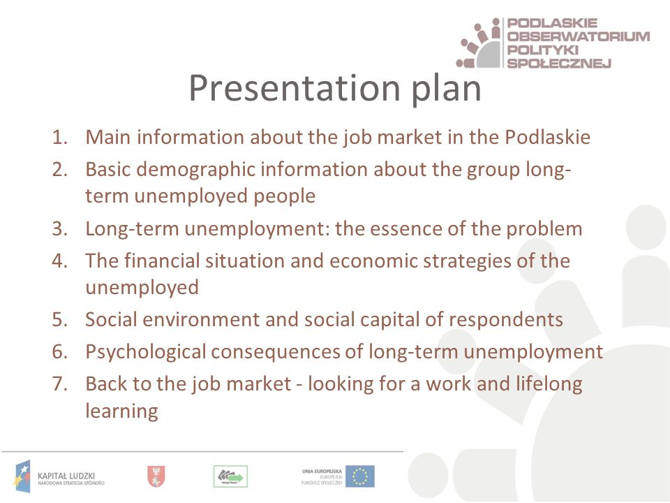 Presentation plan 1.Main information about the job market in the Podlaskie 2.Basic demographic information about the group long- term unemployed people 3.Long-term unemployment: the essence of the problem 4.The financial situation and economic strategies of the unemployed 5.Social environment and social capital of respondents 6.Psychological consequences of long-term unemployment 7.Back to the job market - looking for a work and lifelong learning