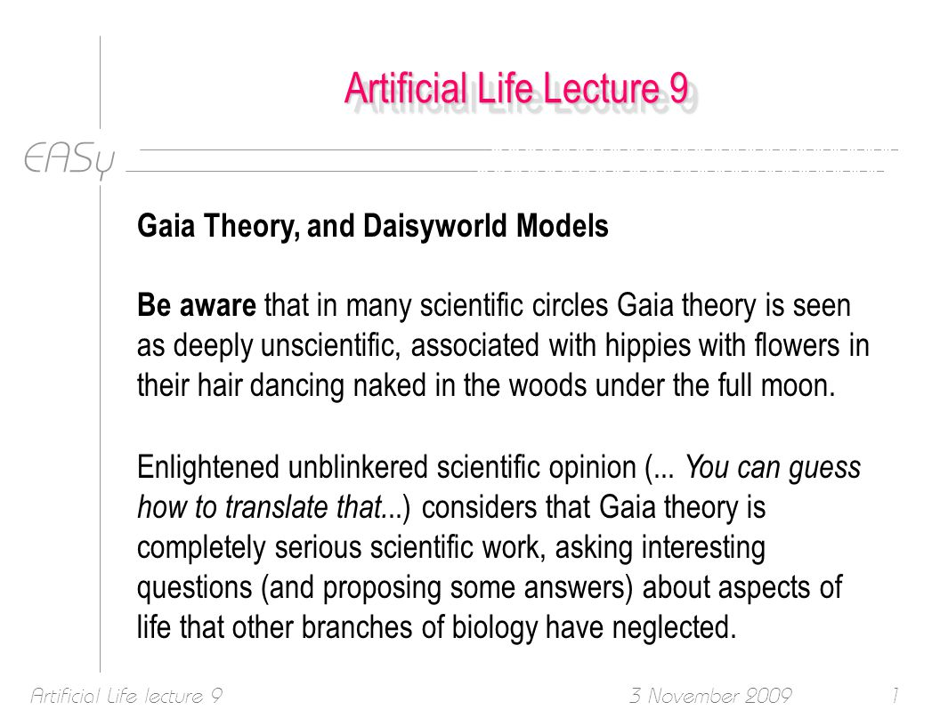 EASy 3 November 2009Artificial Life lecture 91 Artificial Life Lecture 9 Gaia Theory, and Daisyworld Models Be aware that in many scientific circles Gaia theory is seen as deeply unscientific, associated with hippies with flowers in their hair dancing naked in the woods under the full moon.