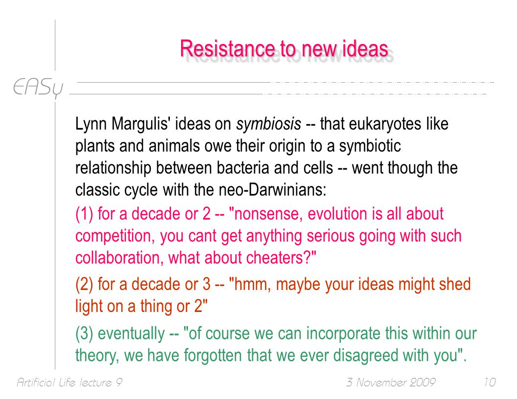 EASy 3 November 2009Artificial Life lecture 910 Resistance to new ideas Lynn Margulis ideas on symbiosis -- that eukaryotes like plants and animals owe their origin to a symbiotic relationship between bacteria and cells -- went though the classic cycle with the neo-Darwinians: (2) for a decade or 3 -- hmm, maybe your ideas might shed light on a thing or 2 (3) eventually -- of course we can incorporate this within our theory, we have forgotten that we ever disagreed with you .