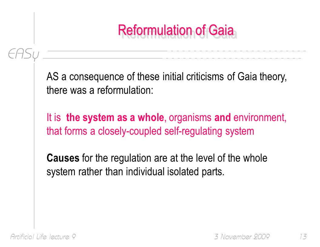 EASy 3 November 2009Artificial Life lecture 913 Reformulation of Gaia AS a consequence of these initial criticisms of Gaia theory, there was a reformulation: It is the system as a whole, organisms and environment, that forms a closely-coupled self-regulating system Causes for the regulation are at the level of the whole system rather than individual isolated parts.