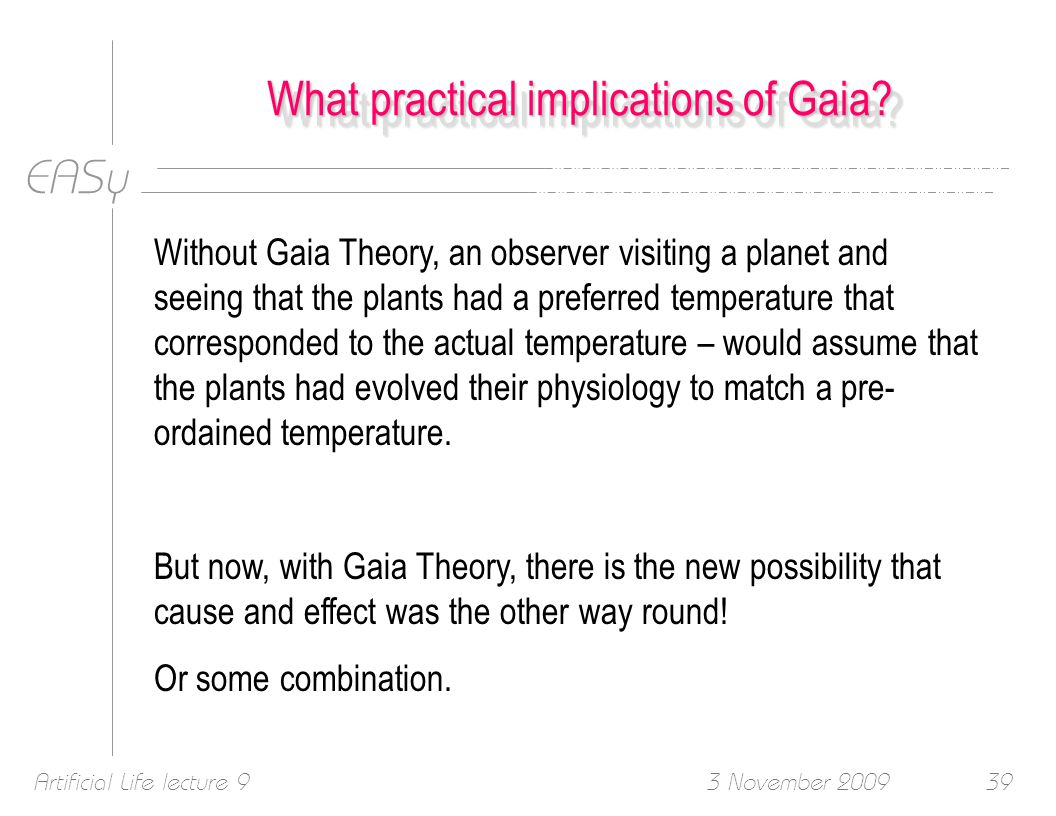 EASy 3 November 2009Artificial Life lecture 939 What practical implications of Gaia.