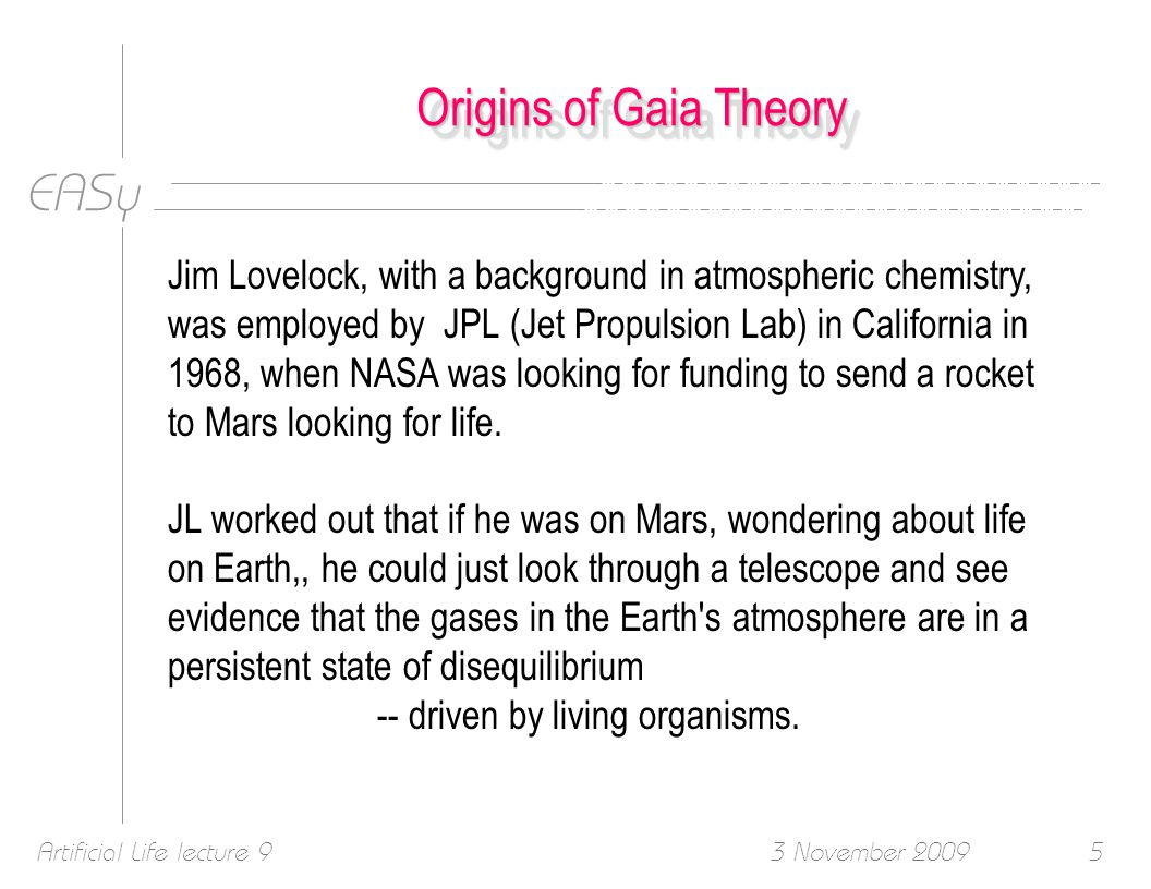 EASy 3 November 2009Artificial Life lecture 95 Origins of Gaia Theory Jim Lovelock, with a background in atmospheric chemistry, was employed by JPL (Jet Propulsion Lab) in California in 1968, when NASA was looking for funding to send a rocket to Mars looking for life.