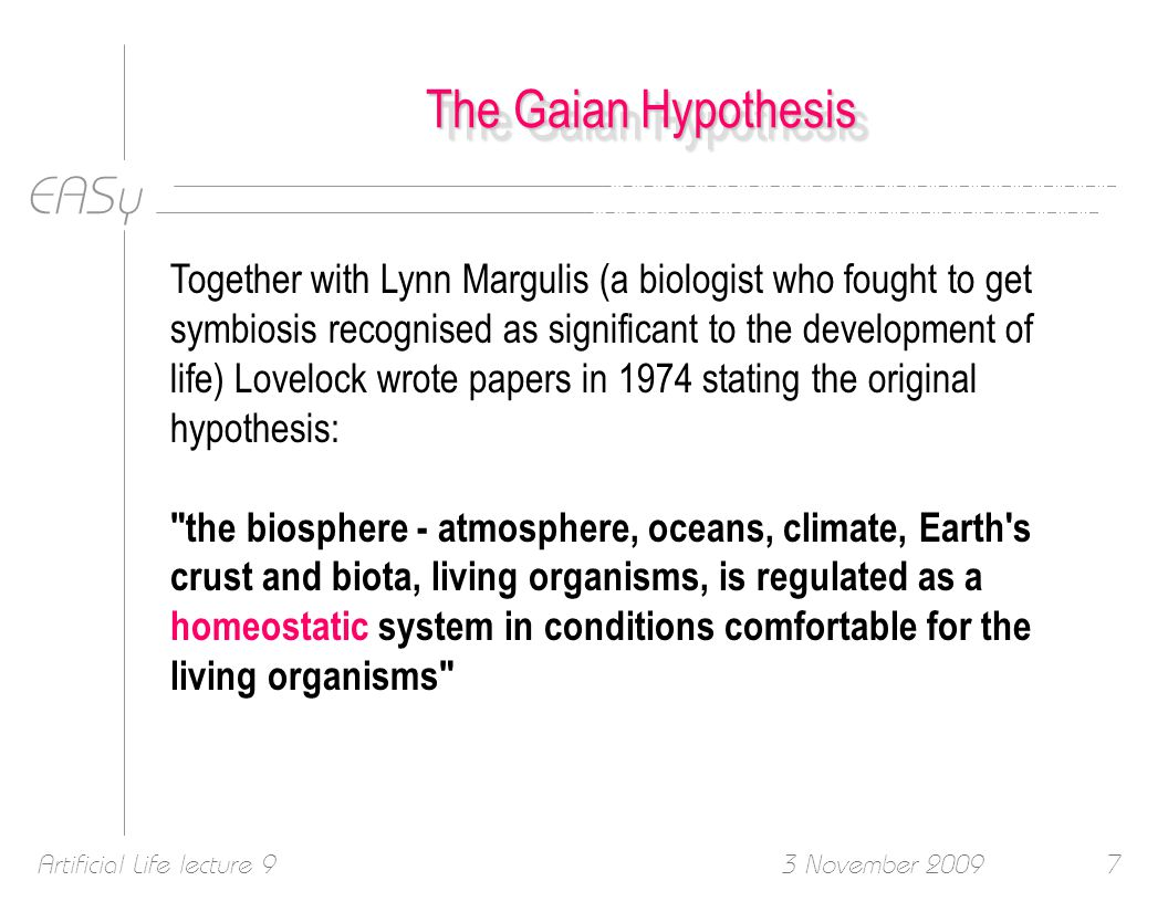EASy 3 November 2009Artificial Life lecture 97 The Gaian Hypothesis Together with Lynn Margulis (a biologist who fought to get symbiosis recognised as significant to the development of life) Lovelock wrote papers in 1974 stating the original hypothesis: the biosphere - atmosphere, oceans, climate, Earth s crust and biota, living organisms, is regulated as a homeostatic system in conditions comfortable for the living organisms
