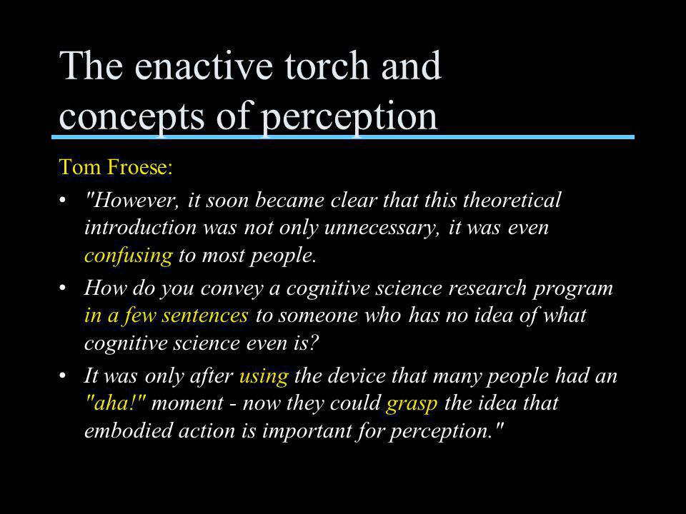The enactive torch and concepts of perception Tom Froese: However, it soon became clear that this theoretical introduction was not only unnecessary, it was even confusing to most people.
