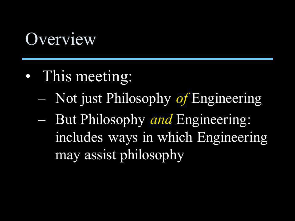 Overview This meeting: –Not just Philosophy of Engineering –But Philosophy and Engineering: includes ways in which Engineering may assist philosophy