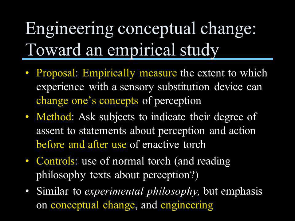 Engineering conceptual change: Toward an empirical study Proposal: Empirically measure the extent to which experience with a sensory substitution device can change one's concepts of perception Method: Ask subjects to indicate their degree of assent to statements about perception and action before and after use of enactive torch Controls: use of normal torch (and reading philosophy texts about perception?) Similar to experimental philosophy, but emphasis on conceptual change, and engineering