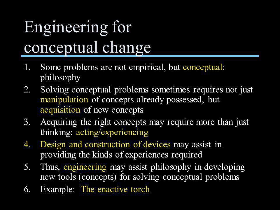 Engineering for conceptual change 1.Some problems are not empirical, but conceptual: philosophy 2.Solving conceptual problems sometimes requires not just manipulation of concepts already possessed, but acquisition of new concepts 3.Acquiring the right concepts may require more than just thinking: acting/experiencing 4.Design and construction of devices may assist in providing the kinds of experiences required 5.Thus, engineering may assist philosophy in developing new tools (concepts) for solving conceptual problems 6.Example: The enactive torch