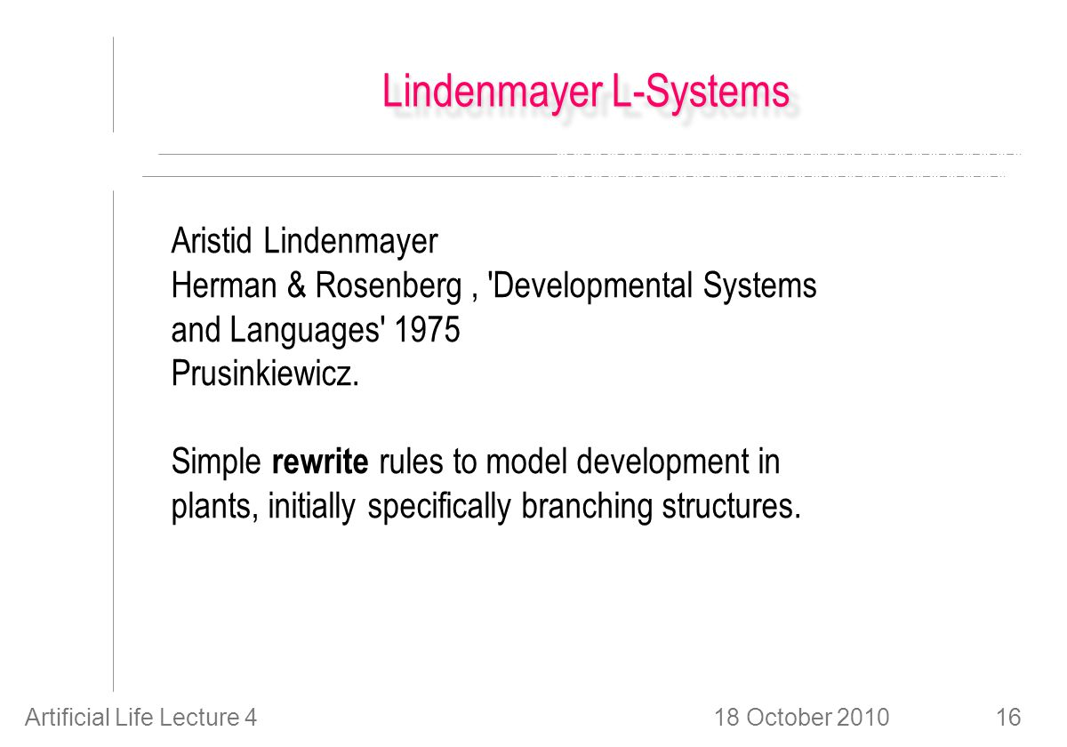 18 October 2010Artificial Life Lecture 416 Lindenmayer L-Systems Aristid Lindenmayer Herman & Rosenberg, Developmental Systems and Languages 1975 Prusinkiewicz.