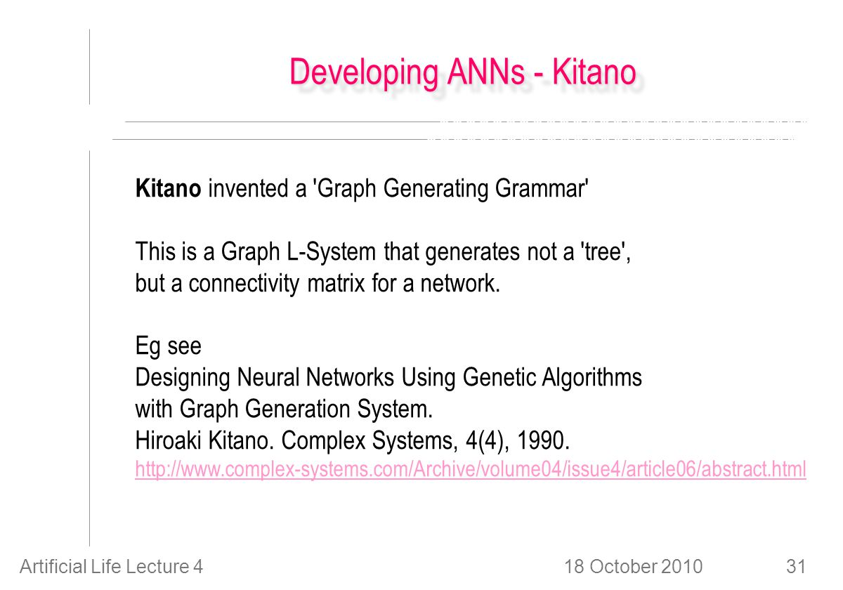 18 October 2010Artificial Life Lecture 431 Developing ANNs - Kitano Kitano invented a Graph Generating Grammar This is a Graph L-System that generates not a tree , but a connectivity matrix for a network.
