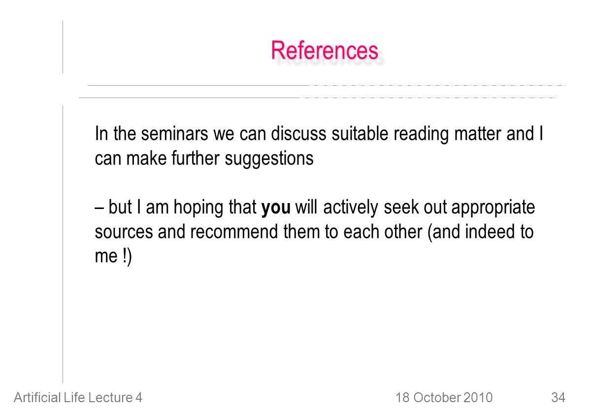 18 October 2010Artificial Life Lecture 434 ReferencesReferences In the seminars we can discuss suitable reading matter and I can make further suggestions – but I am hoping that you will actively seek out appropriate sources and recommend them to each other (and indeed to me !)