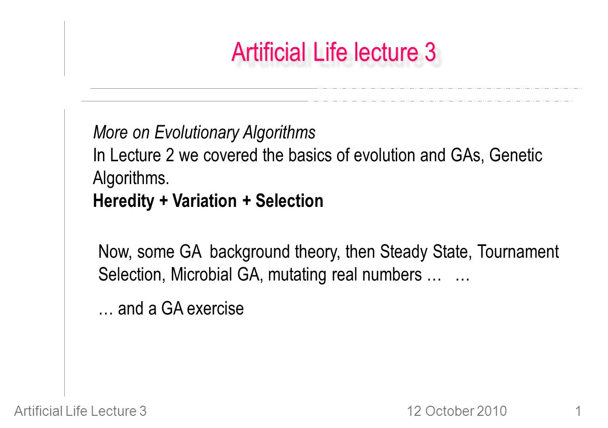 12 October 2010Artificial Life Lecture 31 Artificial Life lecture 3 More on Evolutionary Algorithms In Lecture 2 we covered the basics of evolution and GAs, Genetic Algorithms.