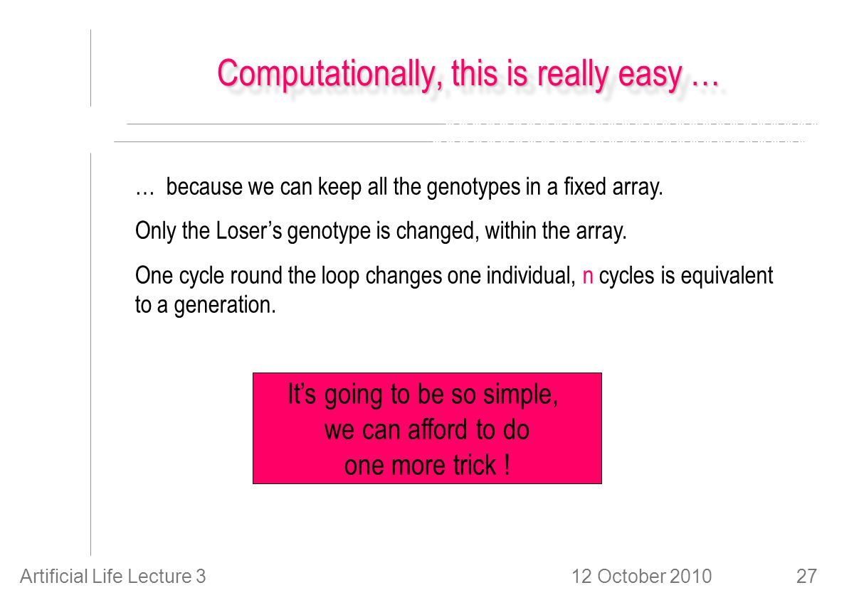 12 October 2010Artificial Life Lecture 327 Computationally, this is really easy … … because we can keep all the genotypes in a fixed array.